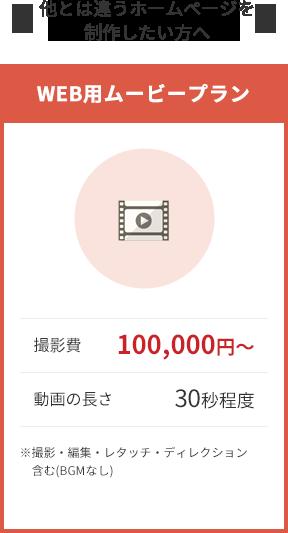 他とは違うホームページを制作したい方へ WEB用ムービープラン 撮影費 100,000円~ 動画の長さ 30秒程度 ※撮影・編集・レタッチ・ディレクション含む(BGMなし)