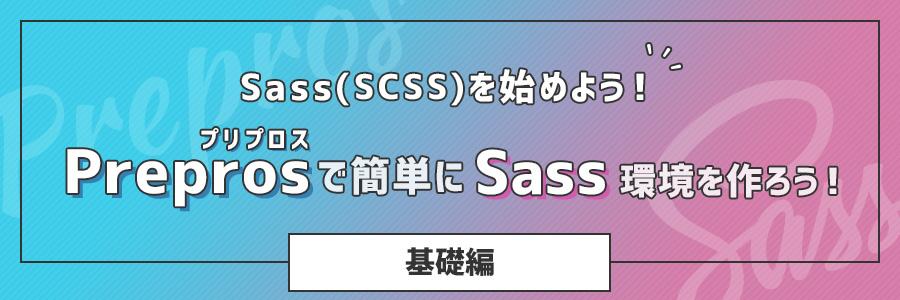 Sass(SCSS)を始めよう!「Prepros(プリプロス)」で簡単にSass環境を作ろう!(基礎編)